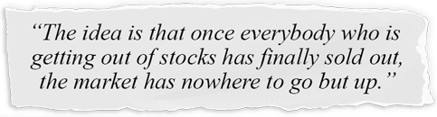 Wall Street Journal quote: The idea is that once everybody who is getting out of stocks has finally sold out, the market has nowhere to go but up.