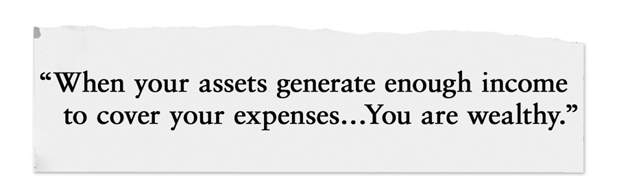 When your assets generate enough income to cover your expenses… You are wealthy.