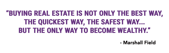 Buying real estate is not only the best way, the quickest way, the safest way… but the only way to become wealthy.