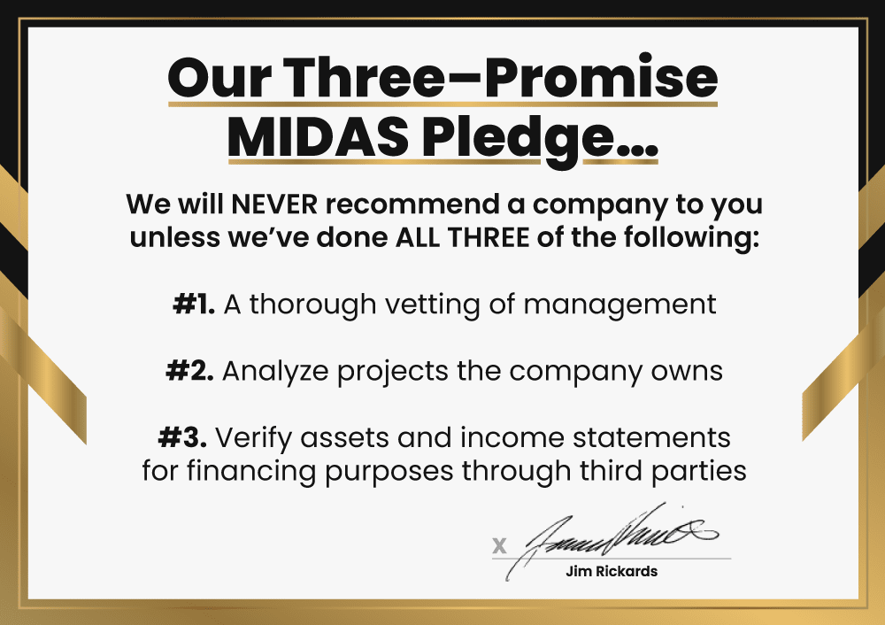 Our Three–Promise MIDAS Pledge…We will NEVER recommend a company to you unless we've done ALL THREE of the following: #1. A thorough vetting of management #2. Analyze projects the company owns #3. Verify assets and income statements for financing purposes through third parties