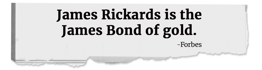 James Rickards is the James Bond of gold. -Forbes