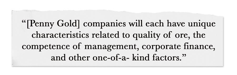 [Penny Gold] companies will each have unique characteristics related to quality of ore, the competence of management, corporate finance, and other one-of-a- kind factors.